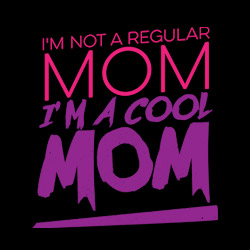 I'm Not a Regular Mom, I'm a Cool Mom