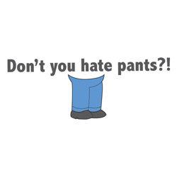 Don't You Hate Pants?!