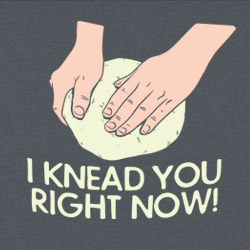 I Knead You Right Now!