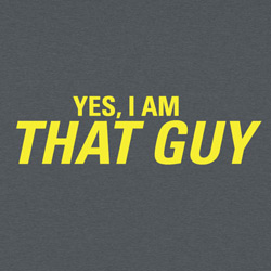 Yes, I am THAT GUY