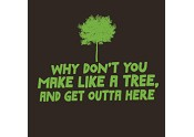 Make Like a Tree and Get Outta Here
