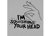 I'm Squishing Your Head