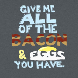 Give Me All Of The Bacon & Eggs You Have